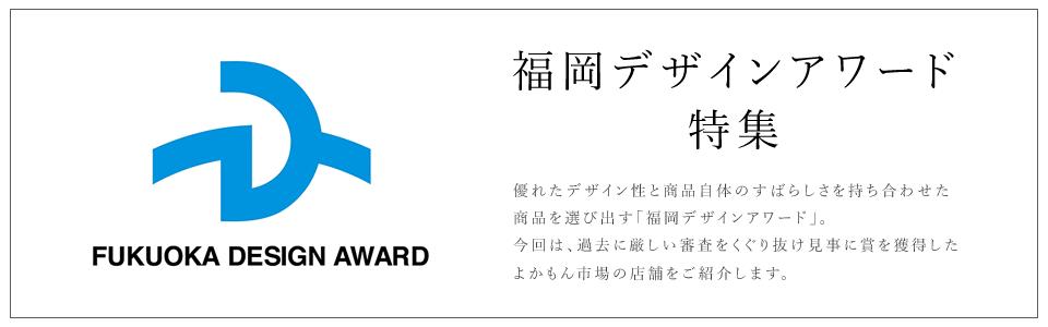 優れたデザイン性と商品自体のすばらしさを持ち合わせた商品を選び出す「福岡デザインアワード」。今回は、過去に厳しい審査をくぐり抜け見事に賞を獲得したよかもん市場の店舗をご紹介します。